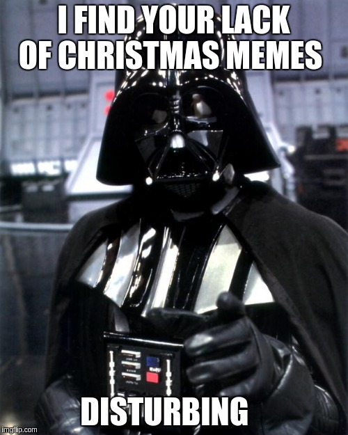 Darth Vader | I FIND YOUR LACK OF CHRISTMAS MEMES DISTURBING | image tagged in darth vader | made w/ Imgflip meme maker
