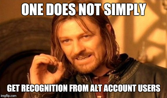 One Does Not Simply Meme | ONE DOES NOT SIMPLY GET RECOGNITION FROM ALT ACCOUNT USERS | image tagged in memes,one does not simply | made w/ Imgflip meme maker