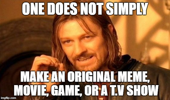Unoriginal Title for an Unoriginal Meme | ONE DOES NOT SIMPLY MAKE AN ORIGINAL MEME, MOVIE, GAME, OR A T.V SHOW | image tagged in memes,one does not simply,unoriginal | made w/ Imgflip meme maker