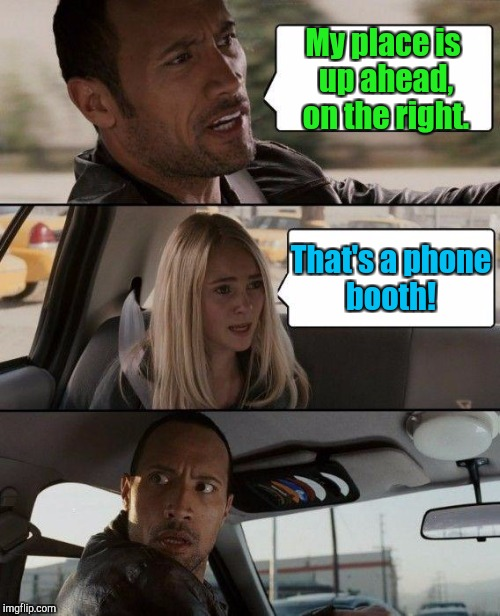 The Rock Driving Meme | My place is up ahead,  on the right. That's a phone booth! | image tagged in memes,the rock driving | made w/ Imgflip meme maker