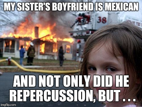 Disaster Girl Meme | MY SISTER'S BOYFRIEND IS MEXICAN AND NOT ONLY DID HE REPERCUSSION, BUT . . . | image tagged in memes,disaster girl | made w/ Imgflip meme maker