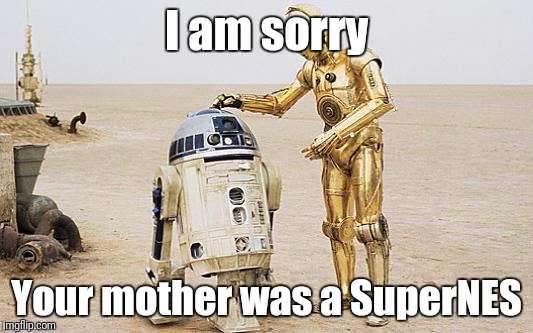 Your Mother was a SuperNES | I am sorry Your mother was a SuperNES | image tagged in r2d2  c3po,mother,snes,nintendo,star wars | made w/ Imgflip meme maker
