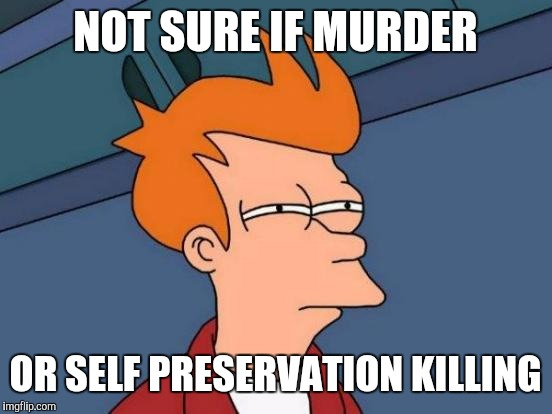 Futurama Fry Meme | NOT SURE IF MURDER OR SELF PRESERVATION KILLING | image tagged in memes,futurama fry | made w/ Imgflip meme maker