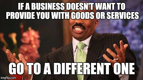 Steve Harvey Meme | IF A BUSINESS DOESN'T WANT TO PROVIDE YOU WITH GOODS OR SERVICES GO TO A DIFFERENT ONE | image tagged in memes,steve harvey | made w/ Imgflip meme maker