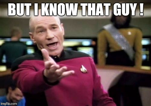 Picard Wtf Meme | BUT I KNOW THAT GUY ! | image tagged in memes,picard wtf | made w/ Imgflip meme maker