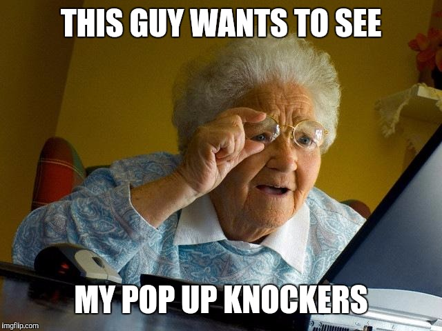 Grandma Finds The Internet Meme | THIS GUY WANTS TO SEE MY POP UP KNOCKERS | image tagged in memes,grandma finds the internet | made w/ Imgflip meme maker
