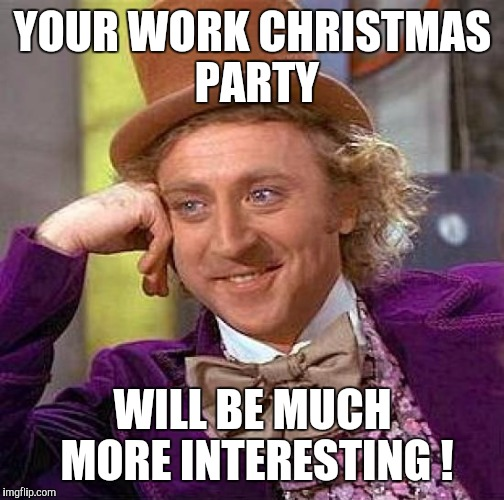 Creepy Condescending Wonka Meme | YOUR WORK CHRISTMAS PARTY WILL BE MUCH MORE INTERESTING ! | image tagged in memes,creepy condescending wonka | made w/ Imgflip meme maker