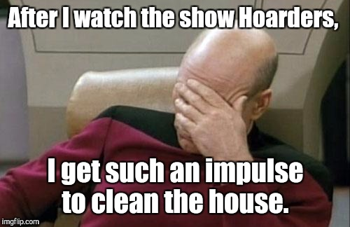 Captain Picard Facepalm Meme | After I watch the show Hoarders, I get such an impulse to clean the house. | image tagged in memes,captain picard facepalm | made w/ Imgflip meme maker