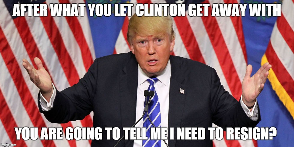 AFTER WHAT YOU LET CLINTON GET AWAY WITH YOU ARE GOING TO TELL ME I NEED TO RESIGN? | image tagged in trumpconfused | made w/ Imgflip meme maker