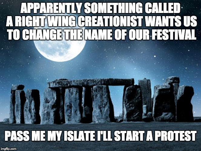 APPARENTLY SOMETHING CALLED A RIGHT WING CREATIONIST WANTS US TO CHANGE THE NAME OF OUR FESTIVAL PASS ME MY ISLATE I'LL START A PROTEST | image tagged in solecist | made w/ Imgflip meme maker
