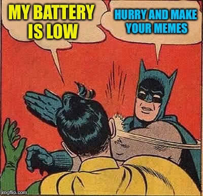 Batman Slapping Robin Meme | MY BATTERY IS LOW HURRY AND MAKE YOUR MEMES | image tagged in memes,batman slapping robin | made w/ Imgflip meme maker