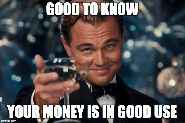 Leonardo Dicaprio Cheers Meme | GOOD TO KNOW YOUR MONEY IS IN GOOD USE | image tagged in memes,leonardo dicaprio cheers | made w/ Imgflip meme maker