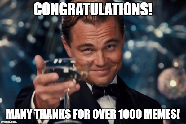 Leonardo Dicaprio Cheers Meme | CONGRATULATIONS! MANY THANKS FOR OVER 1000 MEMES! | image tagged in memes,leonardo dicaprio cheers | made w/ Imgflip meme maker