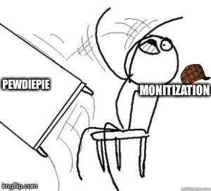 MONITIZATION PEWDIEPIE | image tagged in flipping tables,scumbag | made w/ Imgflip meme maker