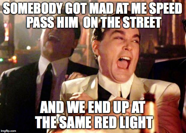 On The Streets  | SOMEBODY GOT MAD AT ME SPEED PASS HIM  ON THE STREET AND WE END UP AT THE SAME RED LIGHT | image tagged in goodfellas laugh,memes,funny memes,driving,traffic light,road rage | made w/ Imgflip meme maker