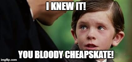 I KNEW IT! YOU BLOODY CHEAPSKATE! | made w/ Imgflip meme maker