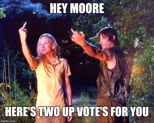 The Walking Dead | HEY MOORE HERE'S TWO UP VOTE'S FOR YOU | image tagged in the walking dead | made w/ Imgflip meme maker