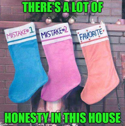 Being the 3rd of 5 children, I may have been a mistake!!! | THERE'S A LOT OF HONESTY IN THIS HOUSE | image tagged in christmas mistakes,memes,christmas,funny,christmas stockings,honesty | made w/ Imgflip meme maker
