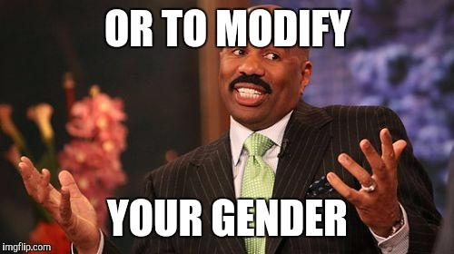 Steve Harvey Meme | OR TO MODIFY YOUR GENDER | image tagged in memes,steve harvey | made w/ Imgflip meme maker