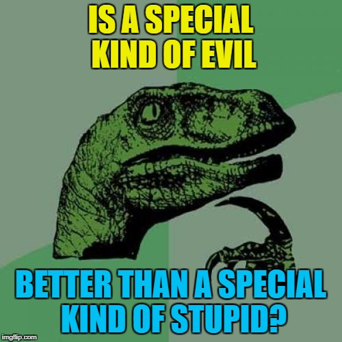 Philosoraptor Meme | IS A SPECIAL KIND OF EVIL BETTER THAN A SPECIAL KIND OF STUPID? | image tagged in memes,philosoraptor | made w/ Imgflip meme maker