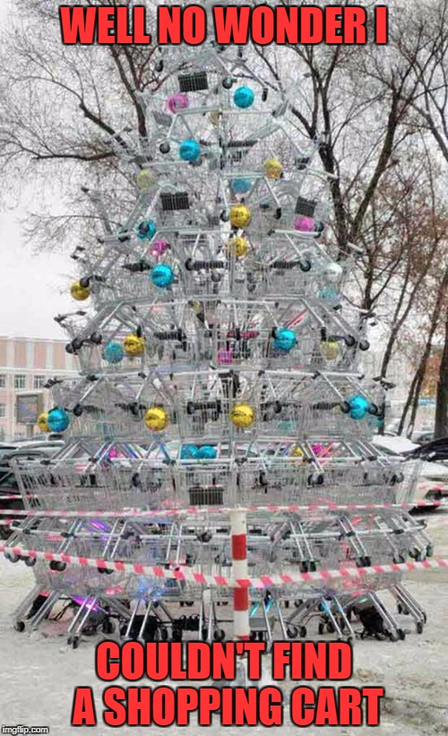 I got to admit that's pretty awesome!!! | WELL NO WONDER I COULDN'T FIND A SHOPPING CART | image tagged in shopping cart christmas tree,memes,christmas,funny,shopping carts,art | made w/ Imgflip meme maker