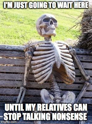 One of worst things to happen #2 | I'M JUST GOING TO WAIT HERE UNTIL MY RELATIVES CAN STOP TALKING NONSENSE | image tagged in memes,waiting skeleton,funny memes,relatives,funny | made w/ Imgflip meme maker