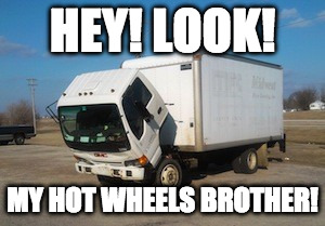 Okay Truck Meme | HEY! LOOK! MY HOT WHEELS BROTHER! | image tagged in memes,okay truck | made w/ Imgflip meme maker