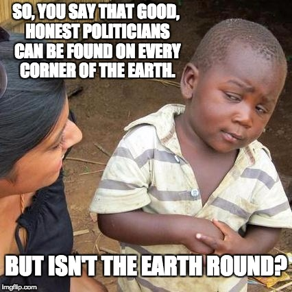 Third World Skeptical Kid Meme | SO, YOU SAY THAT GOOD, HONEST POLITICIANS CAN BE FOUND ON EVERY CORNER OF THE EARTH. BUT ISN'T THE EARTH ROUND? | image tagged in memes,third world skeptical kid | made w/ Imgflip meme maker