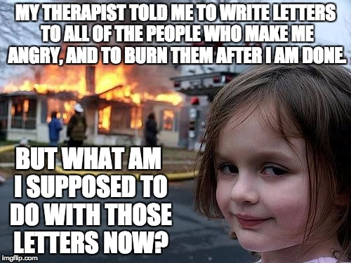 fire girl | MY THERAPIST TOLD ME TO WRITE LETTERS TO ALL OF THE PEOPLE WHO MAKE ME ANGRY, AND TO BURN THEM AFTER I AM DONE. BUT WHAT AM I SUPPOSED TO DO | image tagged in fire girl | made w/ Imgflip meme maker