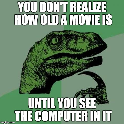 Funny, but true | YOU DON'T REALIZE HOW OLD A MOVIE IS UNTIL YOU SEE THE COMPUTER IN IT | image tagged in memes,philosoraptor | made w/ Imgflip meme maker
