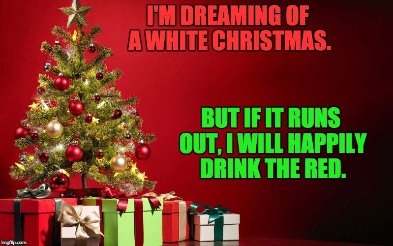 I'M DREAMING OF A WHITE CHRISTMAS. BUT IF IT RUNS OUT, I WILL HAPPILY DRINK THE RED. | image tagged in christmas present | made w/ Imgflip meme maker