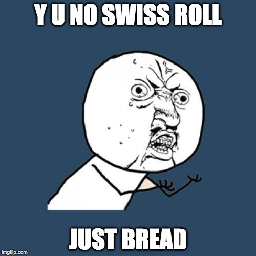 Y U No Meme | Y U NO SWISS ROLL JUST BREAD | image tagged in memes,y u no | made w/ Imgflip meme maker