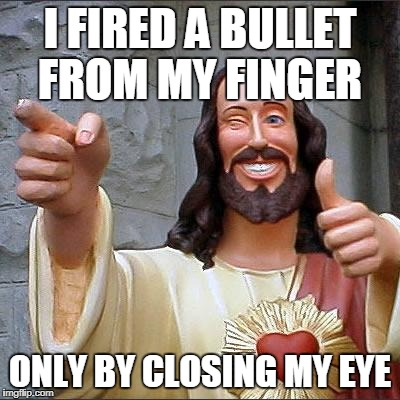 Buddy Christ Meme | I FIRED A BULLET FROM MY FINGER ONLY BY CLOSING MY EYE | image tagged in memes,buddy christ | made w/ Imgflip meme maker