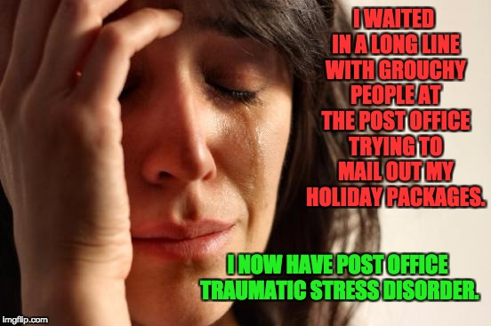 First World Problems Meme | I WAITED IN A LONG LINE WITH GROUCHY PEOPLE AT THE POST OFFICE TRYING TO MAIL OUT MY HOLIDAY PACKAGES. I NOW HAVE POST OFFICE TRAUMATIC STRE | image tagged in memes,first world problems | made w/ Imgflip meme maker