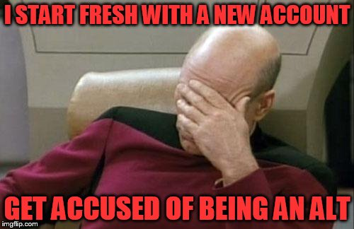 Just because I want Imgflip to stay the same? | I START FRESH WITH A NEW ACCOUNT GET ACCUSED OF BEING AN ALT | image tagged in memes,captain picard facepalm | made w/ Imgflip meme maker
