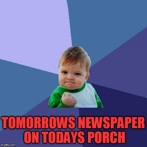Success Kid Meme | TOMORROWS NEWSPAPER ON TODAYS PORCH | image tagged in memes,success kid | made w/ Imgflip meme maker