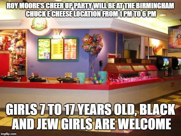 ROY MOORE'S CHEER UP PARTY WILL BE AT THE BIRMINGHAM CHUCK E CHEESE LOCATION FROM 1 PM TO 6 PM GIRLS 7 TO 17 YEARS OLD, BLACK AND JEW GIRLS  | image tagged in chuck e cheese inside | made w/ Imgflip meme maker