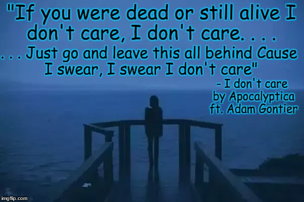 "ocean of disappointment  | ""If you were dead or still alive I don't care, I don't care. . . . . . . Just go and leave this all behind Cause I swear, I swear I don't ca 
