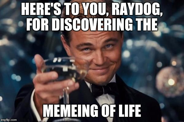 Ode to Raydog  | HERE'S TO YOU, RAYDOG, FOR DISCOVERING THE MEMEING OF LIFE | image tagged in memes,leonardo dicaprio cheers | made w/ Imgflip meme maker