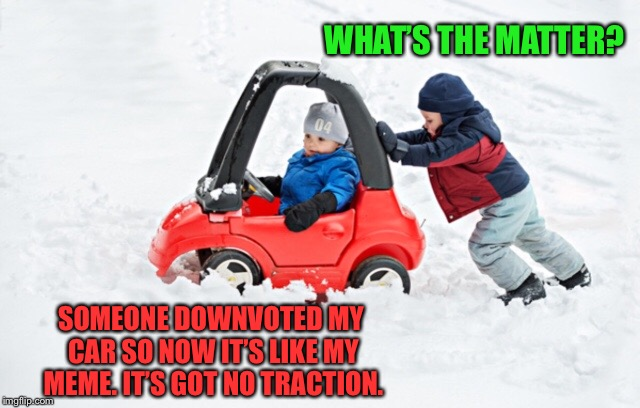 pushing something doesn't always fix the problem  | WHAT'S THE MATTER? SOMEONE DOWNVOTED MY CAR SO NOW IT'S LIKE MY MEME. IT'S GOT NO TRACTION. | image tagged in downvote,downvotes,winter,driving,push | made w/ Imgflip meme maker