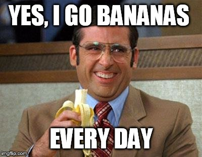 Steve Carell Banana | YES, I GO BANANAS EVERY DAY | image tagged in steve carell banana | made w/ Imgflip meme maker