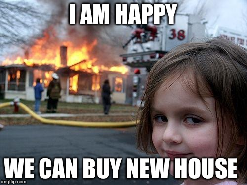 Disaster Girl Meme | I AM HAPPY WE CAN BUY NEW HOUSE | image tagged in memes,disaster girl | made w/ Imgflip meme maker