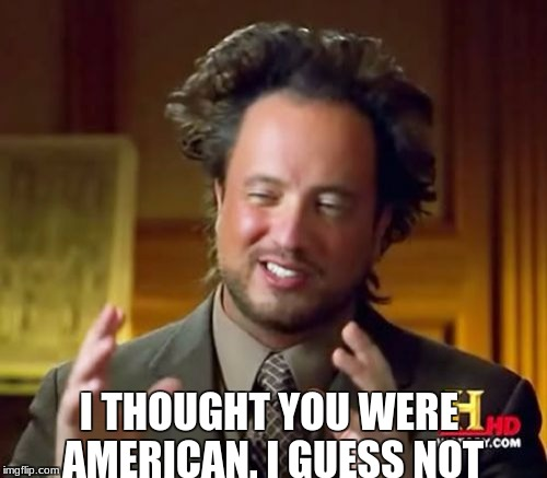 Ancient Aliens Meme | I THOUGHT YOU WERE AMERICAN. I GUESS NOT | image tagged in memes,ancient aliens | made w/ Imgflip meme maker