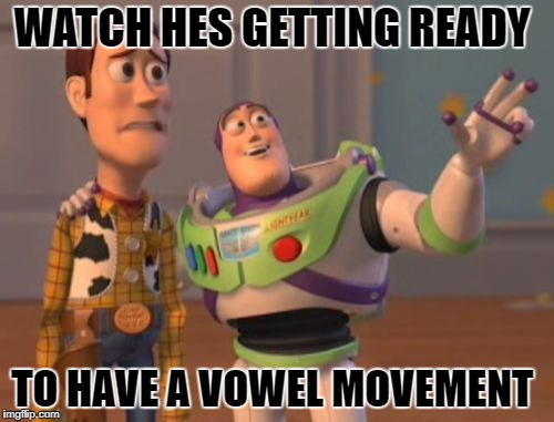 X, X Everywhere Meme | WATCH HES GETTING READY TO HAVE A VOWEL MOVEMENT | image tagged in memes,x,x everywhere,x x everywhere | made w/ Imgflip meme maker