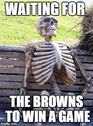 Waiting Skeleton Meme | WAITING FOR THE BROWNS TO WIN A GAME | image tagged in memes,waiting skeleton | made w/ Imgflip meme maker