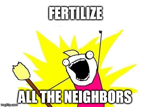 X All The Y Meme | FERTILIZE ALL THE NEIGHBORS | image tagged in memes,x all the y | made w/ Imgflip meme maker