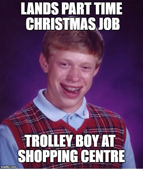 Bad Luck Brian Meme | LANDS PART TIME CHRISTMAS JOB TROLLEY BOY AT SHOPPING CENTRE | image tagged in memes,bad luck brian | made w/ Imgflip meme maker