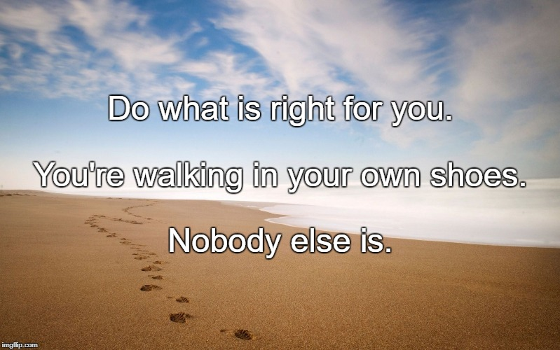 Do what is right for you. Nobody else is. You're walking in your own shoes. | image tagged in footprints in sand | made w/ Imgflip meme maker