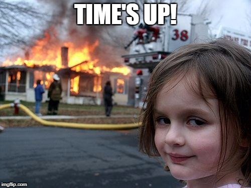 Disaster Girl Meme | TIME'S UP! | image tagged in memes,disaster girl | made w/ Imgflip meme maker
