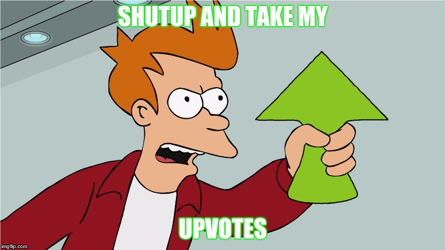 Fry Upvote | SHUTUP AND TAKE MY UPVOTES | image tagged in fry upvote | made w/ Imgflip meme maker